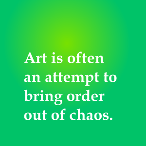 Art often comes out of chaos.